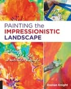 Painting the Impressionistic Landscape - Exploring Light and Color in Watercolor and Acrylic ebook by Dustan Knight