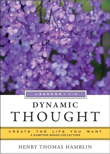 Dynamic Thought, Lessons 1-4: Create the Life You Want, A Hampton Roads Collection ebook by Henry Thomas Hamblin