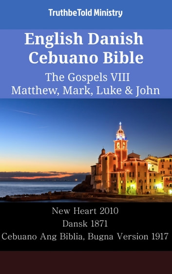 English Danish Cebuano Bible - The Gospels VIII - Matthew, Mark, Luke & John - New Heart 2010 - Dansk 1871 - Cebuano Ang Biblia, Bugna Version 1917 eBook by TruthBeTold Ministry