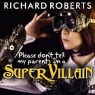 Please Don't Tell My Parents I'm a Supervillain audiobook by Richard Roberts