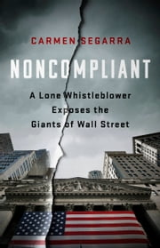 Noncompliant - A Lone Whistleblower Exposes the Giants of Wall Street ebook by Carmen Segarra