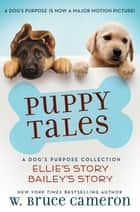 Puppy Tales: A Dog's Purpose Collection - (Ellie's Story, Bailey's Story) ebook by W. Bruce Cameron