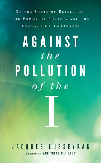 Against the Pollution of the I - On the Gifts of Blindness, the Power of Poetry, and the Urgency of Awareness ebook by Jacques Lusseyran