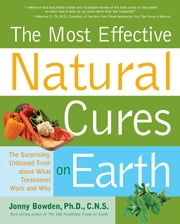 Most Effective Natural Cures on Earth: The Surprising Unbiased Truth about What Treatments Work and Why ebook by Jonny Bowden