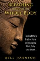 Breathing through the Whole Body: The Buddha's Instructions on Integrating Mind, Body, and Breath ebook by Will Johnson