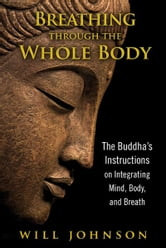 Breathing through the Whole Body: The Buddha's Instructions on Integrating Mind, Body, and Breath - The Buddha's Instructions on Integrating Mind, Body, and Breath ebook by Will Johnson