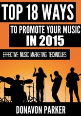 Top 18 Ways to Promote Your Music in 2015 ebook by Donavon Parker