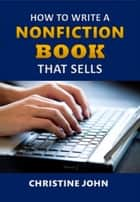 How to Write a Nonfiction Book that Sells ebook by Christine John