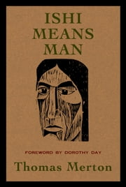 Ishi Means Man - Essays on Native Americans ebook by Thomas Merton, Dorothy Day