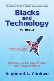 Blacks and Technology Volume II - The Shift of Economy Power to Blacks in the Twenty-first Century ebook by Raymond L. Chukwu