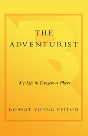 The Adventurist - My Life in Dangerous Places ebook by Robert Young Pelton