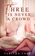 Three is Never a Crowd (Multiple partner, double penetration, Mmf bisexual orgy erotica) ebook by Tabitha Cole