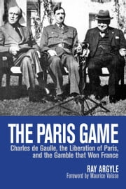 The Paris Game - Charles de Gaulle, the Liberation of Paris, and the Gamble that Won France ebook by Ray Argyle,Maurice Vaïsse