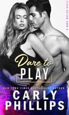 Dare To Play ebook by Carly Phillips
