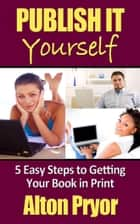 Publish It Yourself: Five Easy Steps to Getting Your Book in Print ebook by Alton Pryor