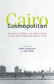 Cairo Cosmopolitan: Politics, Culture, and Urban Space in the New Middle East ebook by Diane Singerman,Paul Amar