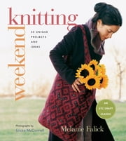 Weekend Knitting: 50 Unique Projects and Ideas - 50 Unique Projects and Ideas ebook by Melanie Falick,Ericka McConnell