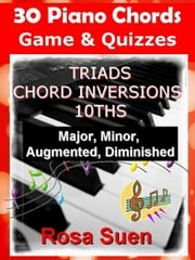 30 Piano Chords - Games & Quizzes - Triads, Chord Inversions, 10ths - Major, Minor, Augmented, Diminished - Learn Piano With Rosa ebook by Rosa Suen