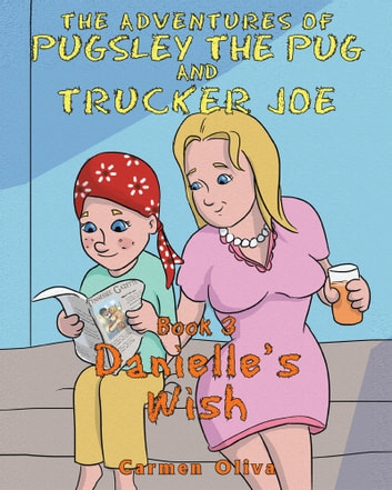 The Adventures of Pugsley the Pug and Trucker Joe: Danielle's Wish ebook by Carmen Oliva