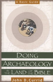 Doing Archaeology in the Land of the Bible - A Basic Guide ebook by John D. Currid