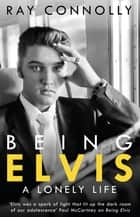 Being Elvis - A Lonely Life ebook by Ray Connolly