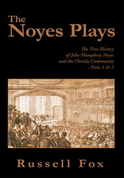 The Noyes Plays - The True History of John Humphrey Noyes and the Oneida Community - Parts 1 & 2 ebook by Russell Fox