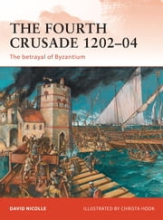 The Fourth Crusade 1202-04 - The betrayal of Byzantium ebook by David Nicolle,Christa Hook