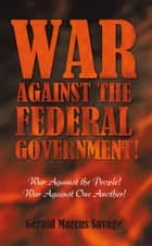 War Against the Federal Government! ebook by Gerald Marcus Savage