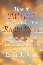 How to Attract and Get What You Really Want: Uncover the Secret to Creating a More Fulfilling Life Using the Power of Universal Laws ebook by Ellen J. John