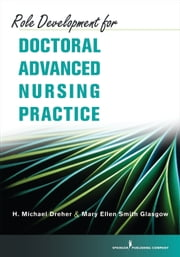 Role Development for Doctoral Advanced Nursing Practice ebook by H. Michael Dreher, PhD, RN, FAAN,Mary Ellen Smith Glasgow, PhD, RN, ACNS-BC, ANEF, FAAN