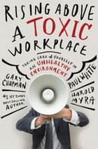 Rising Above a Toxic Workplace ebook by Paul E. White,Harold Myra,Gary D. Chapman