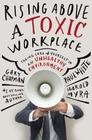 Rising Above a Toxic Workplace - Taking Care of Yourself in an Unhealthy Environment ebook by Paul E. White,Harold Myra,Gary Chapman