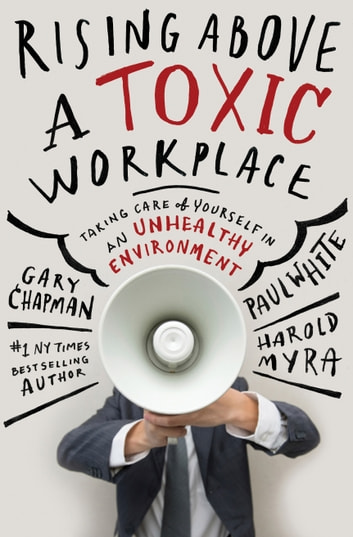 Rising Above a Toxic Workplace - Taking Care of Yourself in an Unhealthy Environment ebook by Harold Myra,Gary Chapman,Paul White