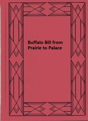 Buffalo Bill from Prairie to Palace - An Authentic History Of The Wild West ebook by John M. Burke