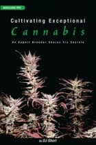 Cultivating Exceptional Cannabis - An Expert Breeder Shares His Secrets ebook by DJ Short