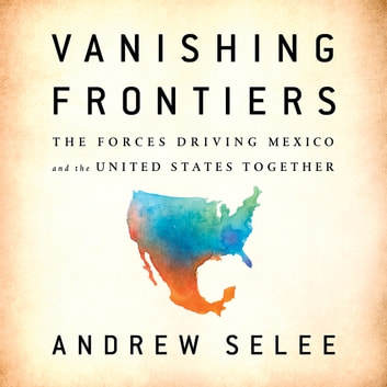 Vanishing Frontiers - The Forces Driving Mexico and the United States Together audiobook by Andrew Selee