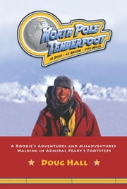 North Pole Tenderfoot - A Rookie Goes on a North Pole Expedition Following in Admiral Peary's Footsteps ebook by Doug Hall