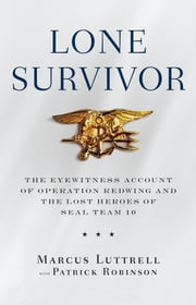 Lone Survivor - The Eyewitness Account of Operation Redwing and the Lost Heroes of SEAL Team 10 ebook by Marcus Luttrell,Patrick Robinson