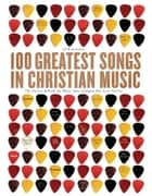 100 Greatest Songs in Christian Music - The Stories Behind the Music that Changed Our Lives Forever ebook by CCM