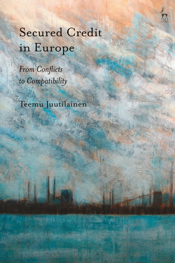 Secured Credit in Europe - From Conflicts to Compatibility ebook by Teemu Juutilainen