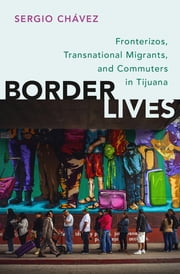 Border Lives - Fronterizos, Transnational Migrants, and Commuters in Tijuana ebook by Sergio Chávez