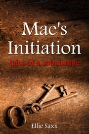 Mae's Initiation: Tales of a Submissive ebook by Ellie Saxx