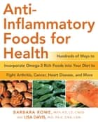 Anti-Inflammatory Foods for Health: Hundreds of Ways to Incorporate Omega-3 Rich Foods into Your Diet to Fight Arthritis, Cancer, Heart - Hundreds of Ways to Incorporate Omega-3 Rich Foods into Your Diet to Fight Arthritis, Cancer, Heart eBook by Barbara Rowe, Lisa M Davis