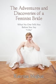 "The Adventures and Discoveries of a Feminist Bride: What No One Tells You Before You Say ""I Do"" ebook by Katrina Majkut"