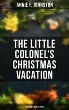 The Little Colonel's Christmas Vacation (Children's Book Classic) - Adventure Novel ebook by Annie F. Johnston