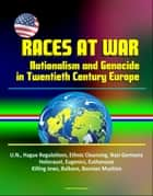 Races at War: Nationalism and Genocide in Twentieth Century Europe - U.N., Hague Regulations, Ethnic Cleansing, Nazi Germany, Holocaust, Eugenics, Euthanasia, Killing Jews, Balkans, Bosnian Muslims ebook by Progressive Management