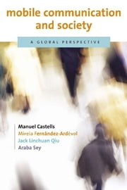 Mobile Communication and Society - A Global Perspective ebook by Manuel Castells,Mireia Fernández-Ardèvol,Jack Linchuan Qiu,Araba Sey