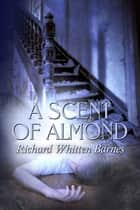 A Scent of Almond ebook by Richard Whitten Barnes