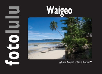 Waigeo - Raja Ampat - West Papua ebook by fotolulu
