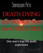 DEATH DYING and BEINGS from the OTHER SIDE - One man's true life death experience ebook by Samasoni Pe'a